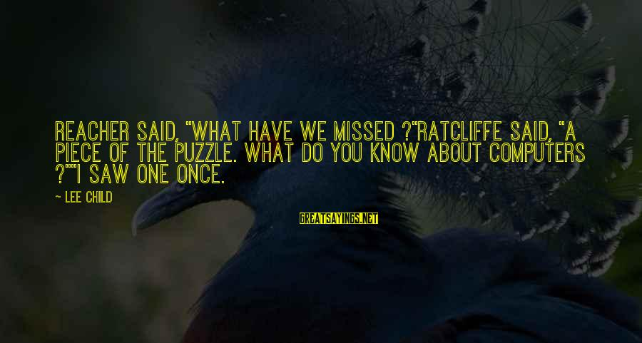 """Reacher Sayings By Lee Child: Reacher said, """"What have we missed ?""""Ratcliffe said, """"A piece of the puzzle. What do"""
