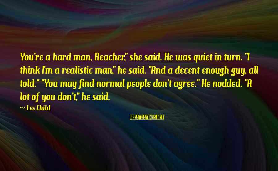 """Reacher Sayings By Lee Child: You're a hard man, Reacher,"""" she said. He was quiet in turn. """"I think I'm"""