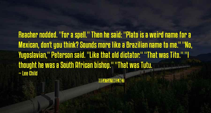 """Reacher Sayings By Lee Child: Reacher nodded. """"For a spell."""" Then he said: """"Plato is a weird name for a"""