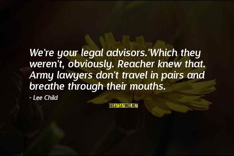 Reacher Sayings By Lee Child: We're your legal advisors.'Which they weren't, obviously. Reacher knew that. Army lawyers don't travel in