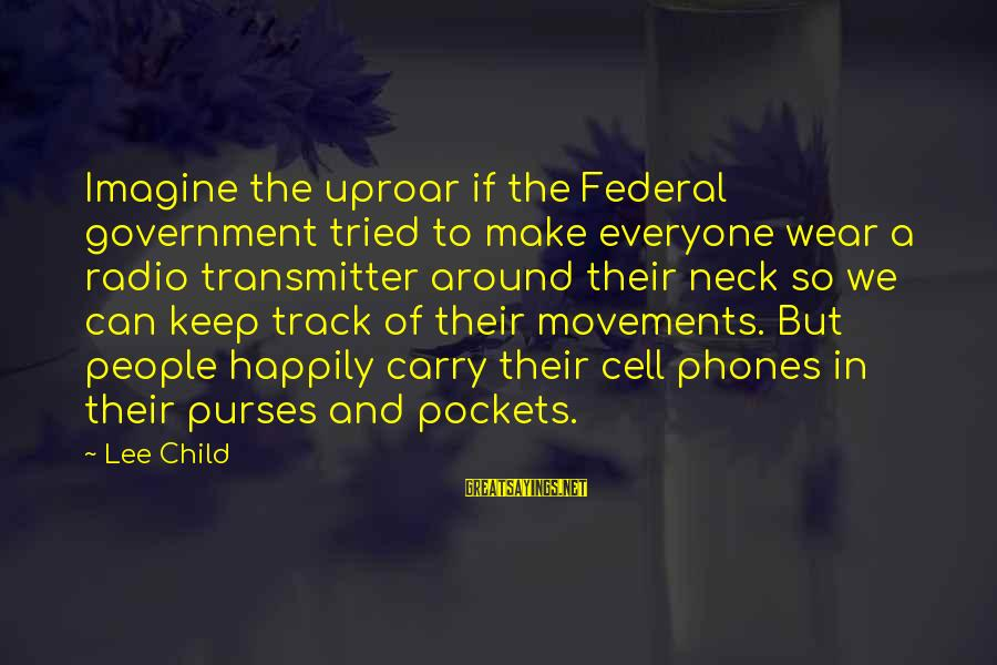 Reacher Sayings By Lee Child: Imagine the uproar if the Federal government tried to make everyone wear a radio transmitter