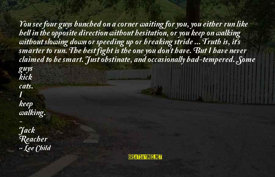 Reacher Sayings By Lee Child: You see four guys bunched on a corner waiting for you, you either run like