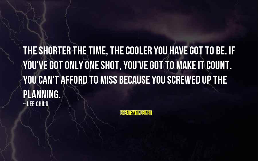 Reacher Sayings By Lee Child: The shorter the time, the cooler you have got to be. If you've got only