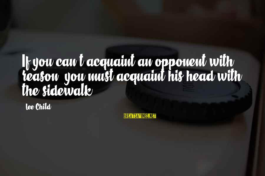 Reacher Sayings By Lee Child: If you can't acquaint an opponent with reason, you must acquaint his head with the