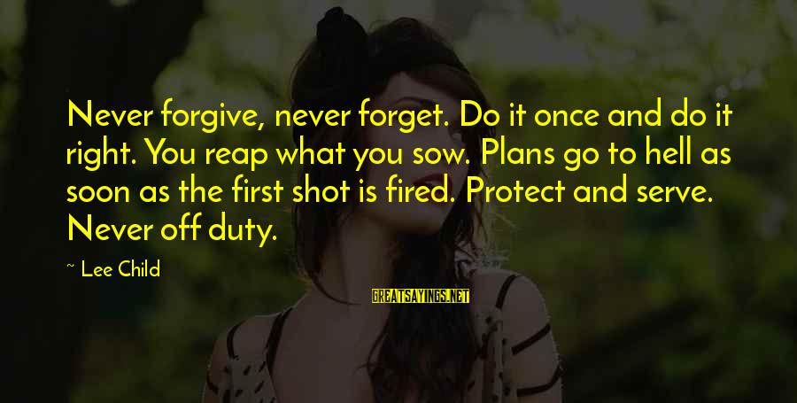 Reacher Sayings By Lee Child: Never forgive, never forget. Do it once and do it right. You reap what you