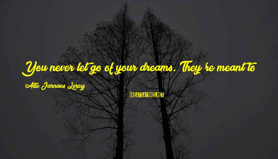 Reaching The End Sayings By Atle Jarnaes Leroy: You never let go of your dreams. They're meant to be pursued. And even though