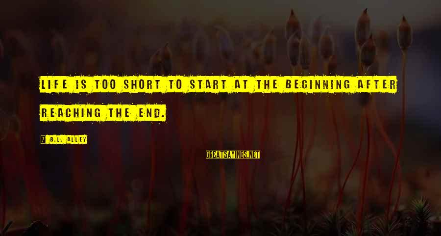 Reaching The End Sayings By B.L. Alley: Life is too short to start at the beginning after reaching the end.