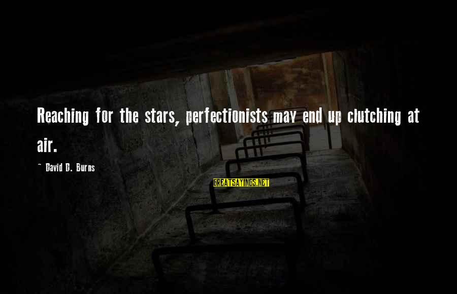 Reaching The End Sayings By David D. Burns: Reaching for the stars, perfectionists may end up clutching at air.