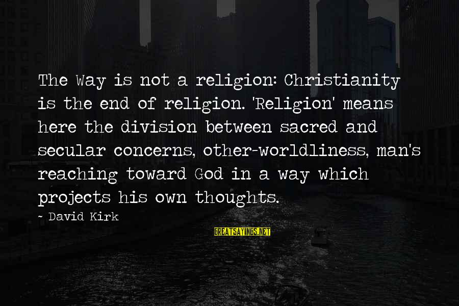 Reaching The End Sayings By David Kirk: The Way is not a religion: Christianity is the end of religion. 'Religion' means here