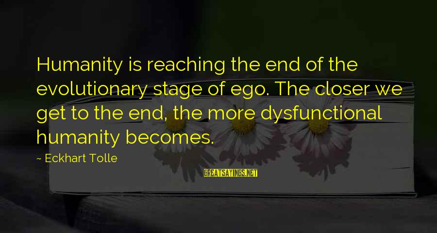 Reaching The End Sayings By Eckhart Tolle: Humanity is reaching the end of the evolutionary stage of ego. The closer we get