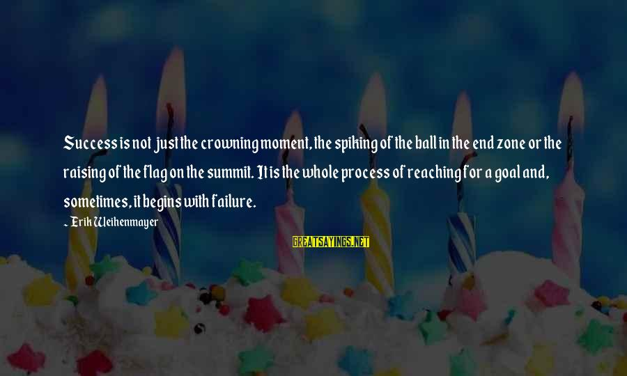 Reaching The End Sayings By Erik Weihenmayer: Success is not just the crowning moment, the spiking of the ball in the end