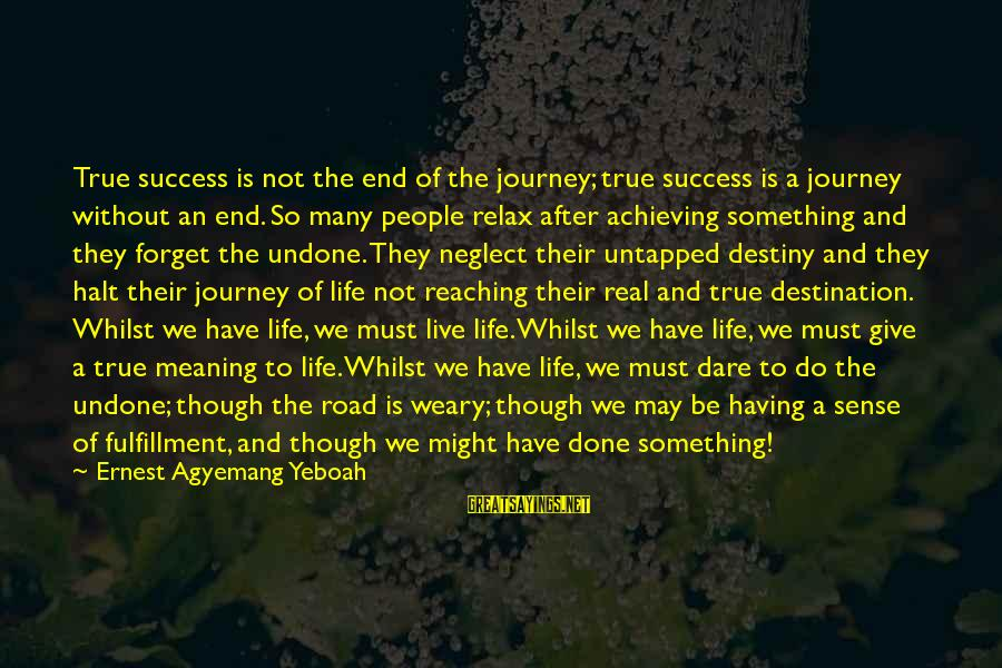 Reaching The End Sayings By Ernest Agyemang Yeboah: True success is not the end of the journey; true success is a journey without