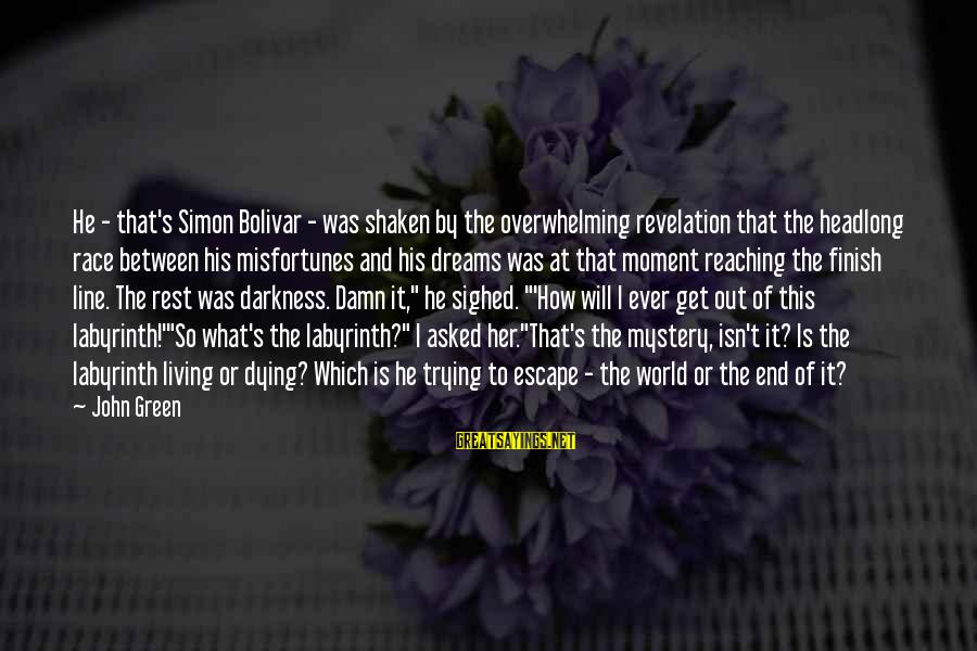 Reaching The End Sayings By John Green: He - that's Simon Bolivar - was shaken by the overwhelming revelation that the headlong