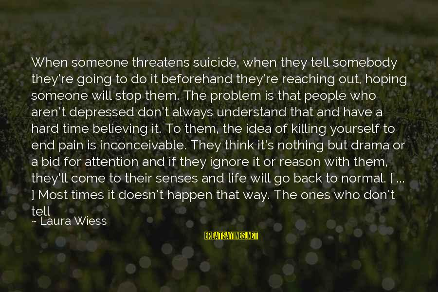 Reaching The End Sayings By Laura Wiess: When someone threatens suicide, when they tell somebody they're going to do it beforehand they're