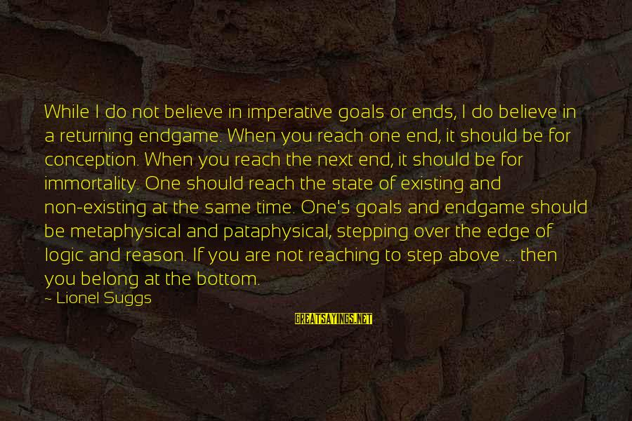 Reaching The End Sayings By Lionel Suggs: While I do not believe in imperative goals or ends, I do believe in a