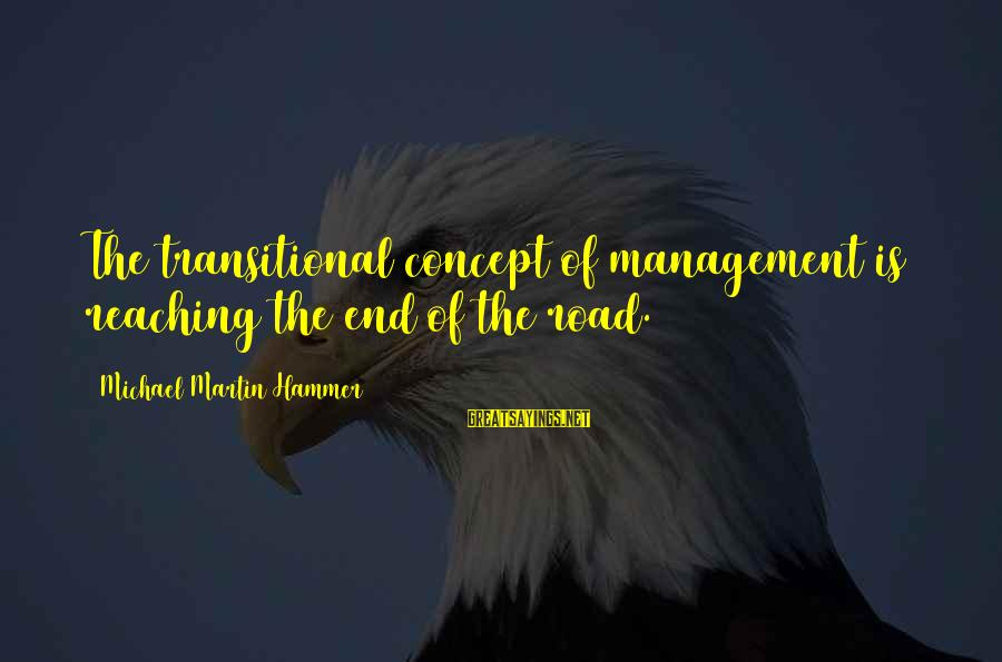 Reaching The End Sayings By Michael Martin Hammer: The transitional concept of management is reaching the end of the road.