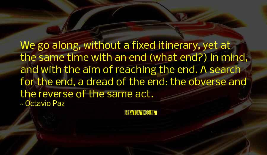 Reaching The End Sayings By Octavio Paz: We go along, without a fixed itinerary, yet at the same time with an end
