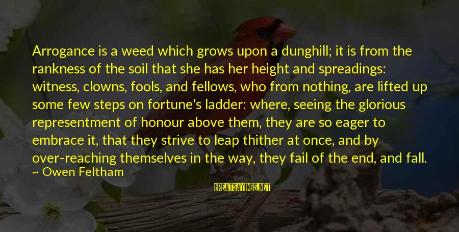 Reaching The End Sayings By Owen Feltham: Arrogance is a weed which grows upon a dunghill; it is from the rankness of