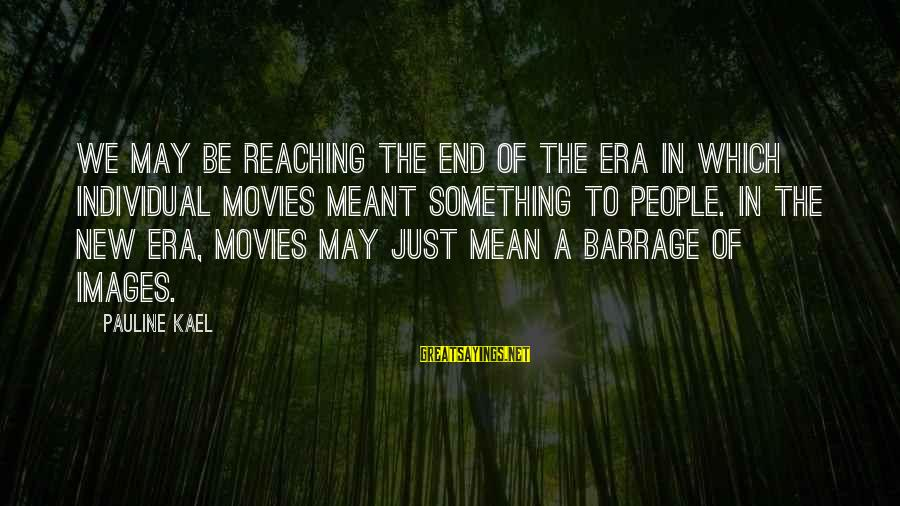 Reaching The End Sayings By Pauline Kael: We may be reaching the end of the era in which individual movies meant something