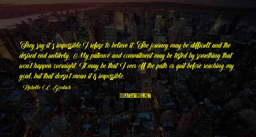 Reaching The End Sayings By Richelle E. Goodrich: They say it's impossible.I refuse to believe it. The journey may be difficult and the