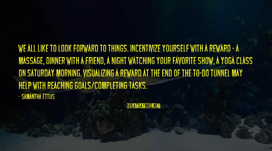 Reaching The End Sayings By Samantha Ettus: We all like to look forward to things. Incentivize yourself with a reward - a