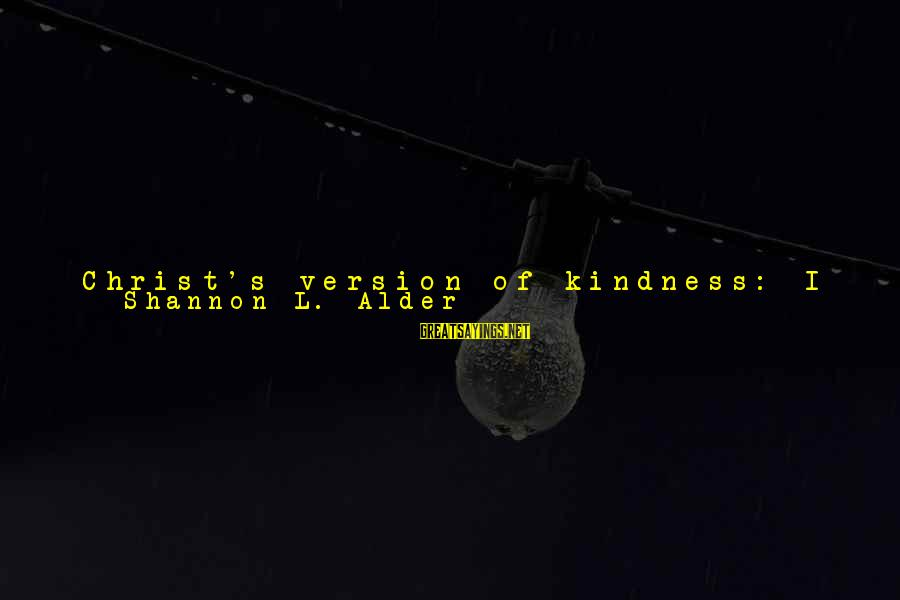 Reaching The End Sayings By Shannon L. Alder: Christ's version of kindness: I know you are hurt. I contributed to that. Maybe, I