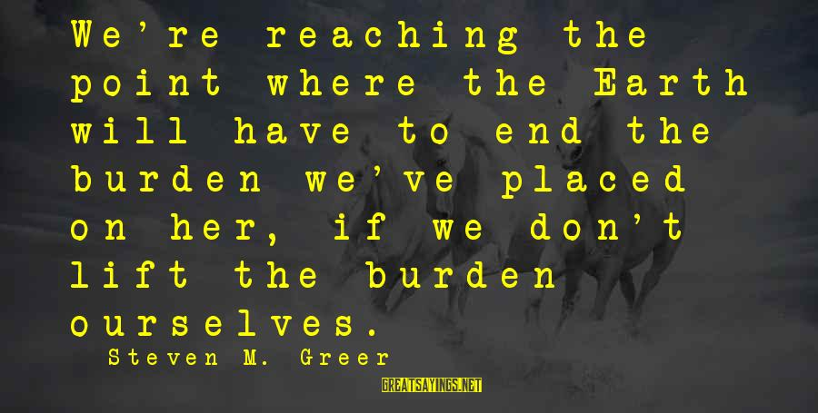 Reaching The End Sayings By Steven M. Greer: We're reaching the point where the Earth will have to end the burden we've placed