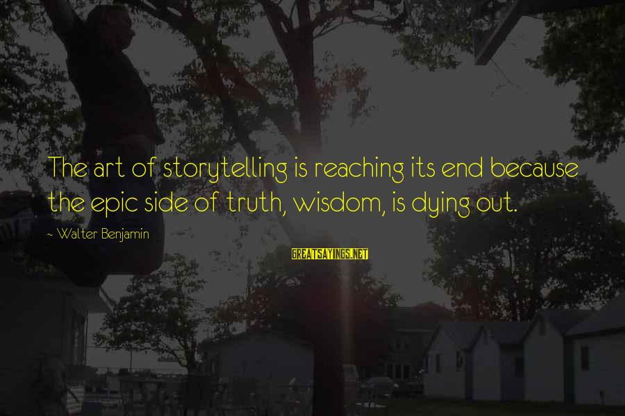 Reaching The End Sayings By Walter Benjamin: The art of storytelling is reaching its end because the epic side of truth, wisdom,