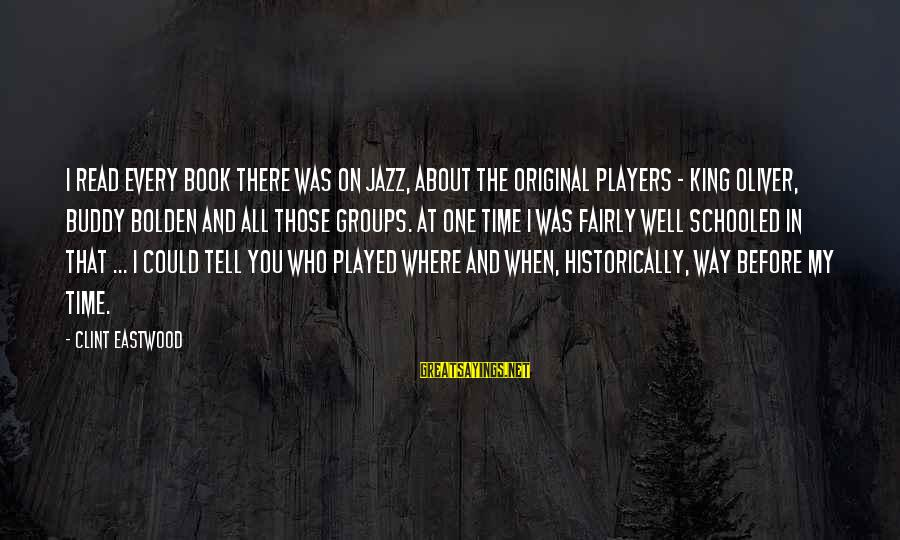 Read The Book Sayings By Clint Eastwood: I read every book there was on jazz, about the original players - King Oliver,