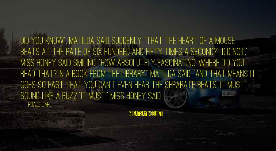 "Read The Book Sayings By Roald Dahl: Did you know"", Matilda said suddenly, ""that the heart of a mouse beats at the"