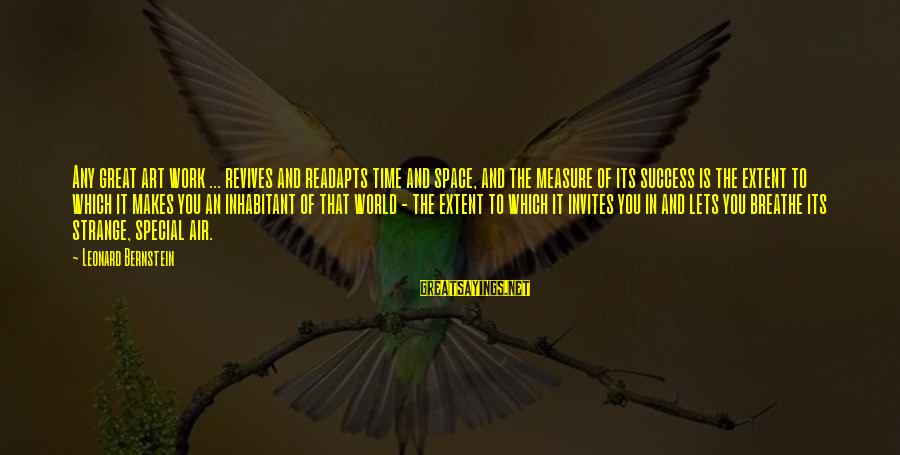 Readapts Sayings By Leonard Bernstein: Any great art work ... revives and readapts time and space, and the measure of