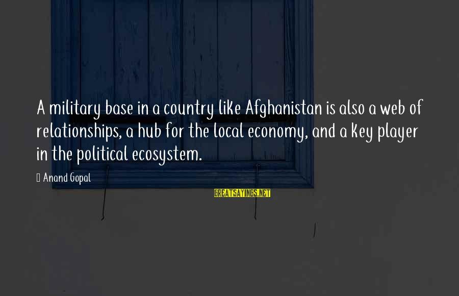 Reading Critically Sayings By Anand Gopal: A military base in a country like Afghanistan is also a web of relationships, a