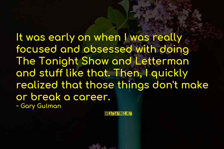 Reading Critically Sayings By Gary Gulman: It was early on when I was really focused and obsessed with doing The Tonight