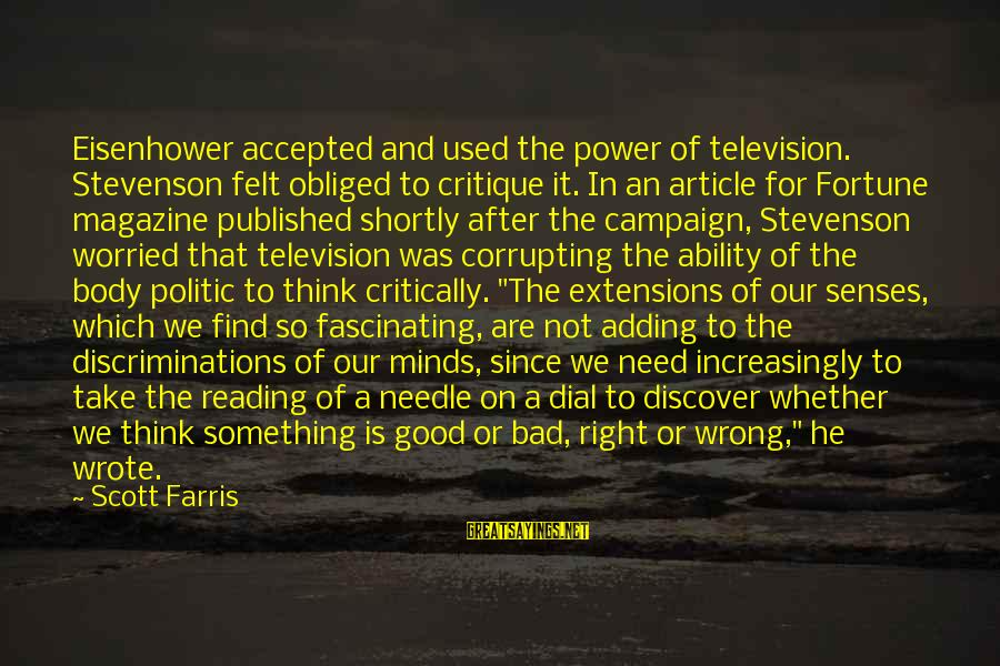 Reading Critically Sayings By Scott Farris: Eisenhower accepted and used the power of television. Stevenson felt obliged to critique it. In