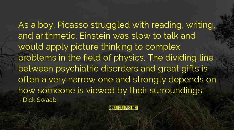 Reading Writing And Thinking Sayings By Dick Swaab: As a boy, Picasso struggled with reading, writing, and arithmetic. Einstein was slow to talk