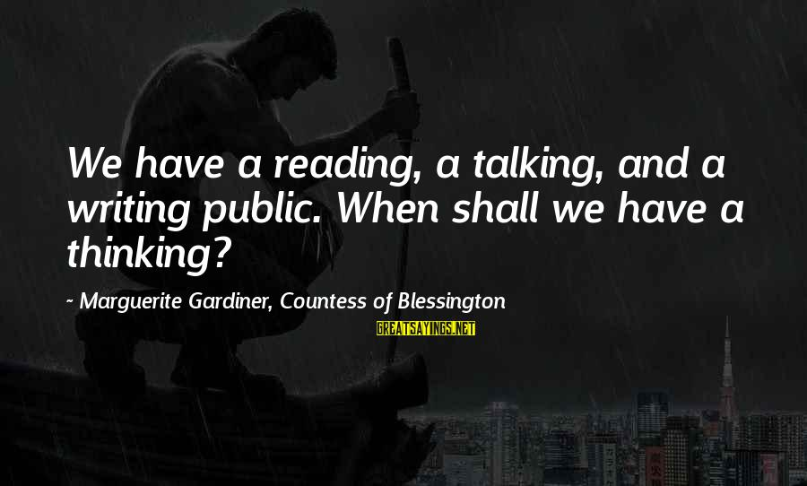 Reading Writing And Thinking Sayings By Marguerite Gardiner, Countess Of Blessington: We have a reading, a talking, and a writing public. When shall we have a