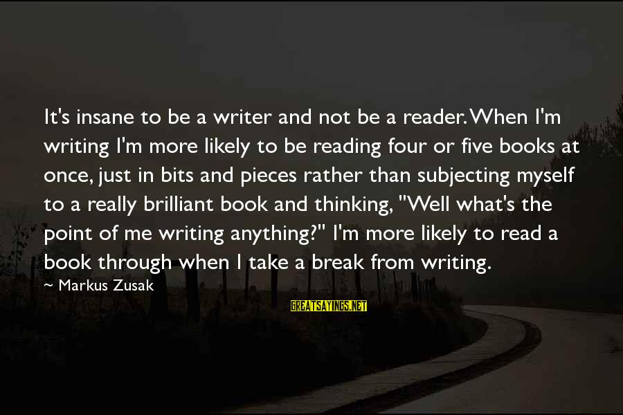 Reading Writing And Thinking Sayings By Markus Zusak: It's insane to be a writer and not be a reader. When I'm writing I'm