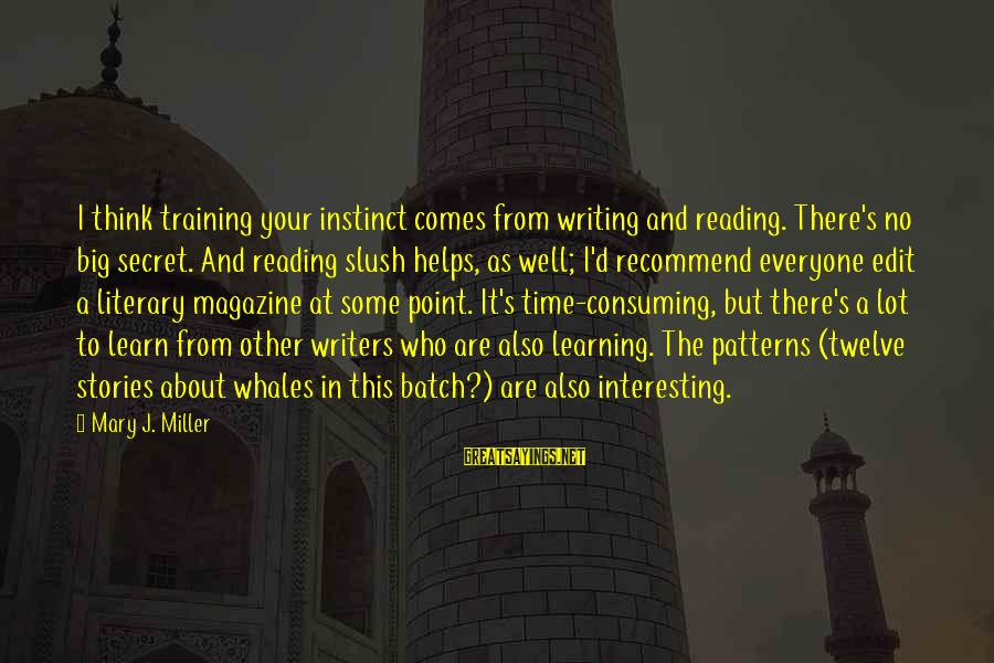 Reading Writing And Thinking Sayings By Mary J. Miller: I think training your instinct comes from writing and reading. There's no big secret. And