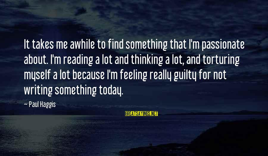 Reading Writing And Thinking Sayings By Paul Haggis: It takes me awhile to find something that I'm passionate about. I'm reading a lot