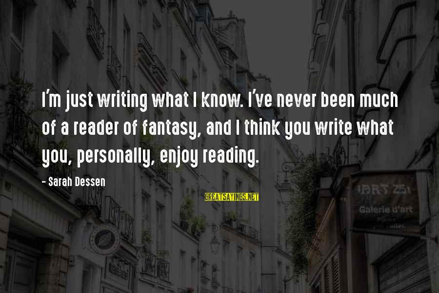 Reading Writing And Thinking Sayings By Sarah Dessen: I'm just writing what I know. I've never been much of a reader of fantasy,