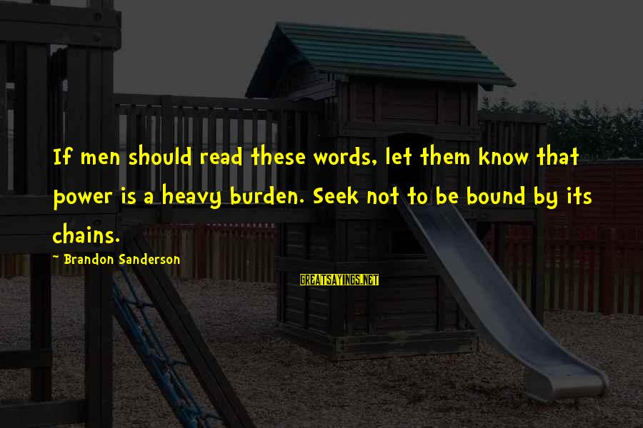 Read'st Sayings By Brandon Sanderson: If men should read these words, let them know that power is a heavy burden.