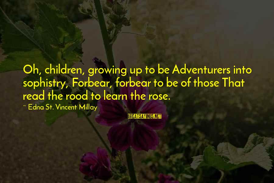 Read'st Sayings By Edna St. Vincent Millay: Oh, children, growing up to be Adventurers into sophistry, Forbear, forbear to be of those