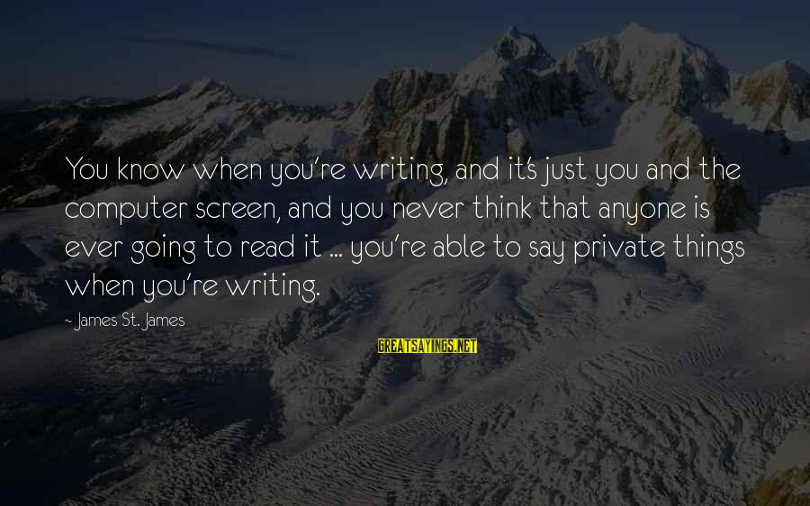 Read'st Sayings By James St. James: You know when you're writing, and it's just you and the computer screen, and you