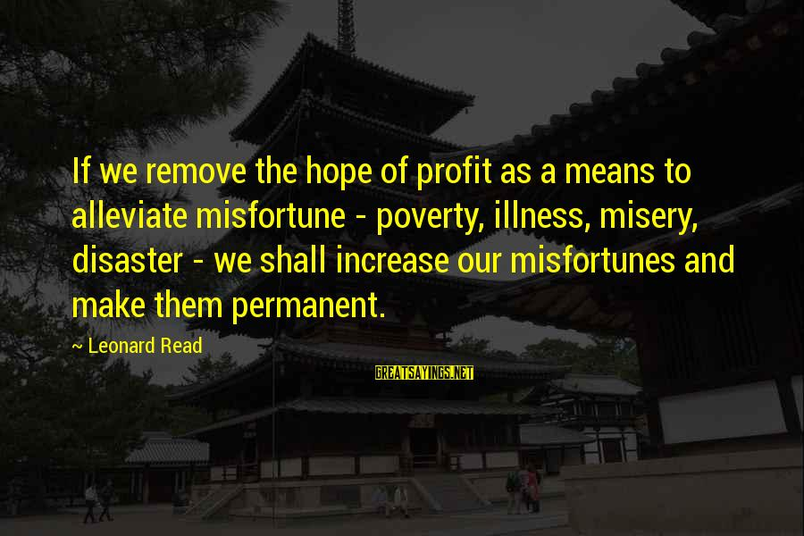 Read'st Sayings By Leonard Read: If we remove the hope of profit as a means to alleviate misfortune - poverty,