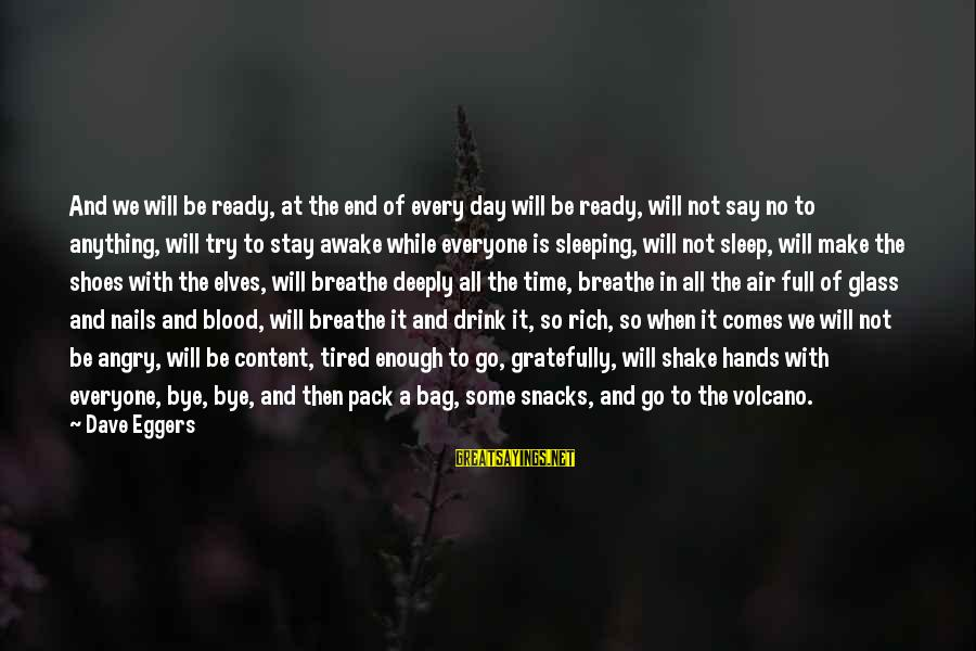 Ready To Go To Sleep Sayings By Dave Eggers: And we will be ready, at the end of every day will be ready, will