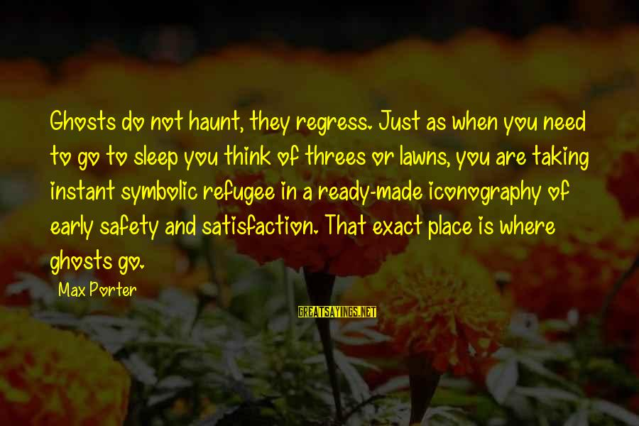 Ready To Go To Sleep Sayings By Max Porter: Ghosts do not haunt, they regress. Just as when you need to go to sleep