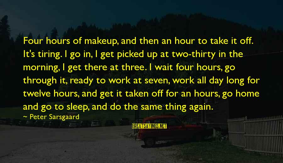 Ready To Go To Sleep Sayings By Peter Sarsgaard: Four hours of makeup, and then an hour to take it off. It's tiring. I