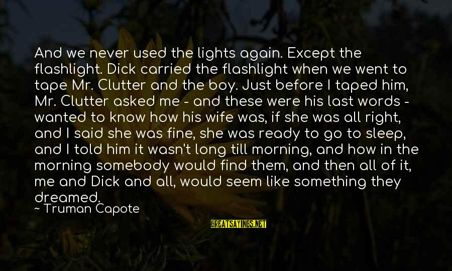 Ready To Go To Sleep Sayings By Truman Capote: And we never used the lights again. Except the flashlight. Dick carried the flashlight when