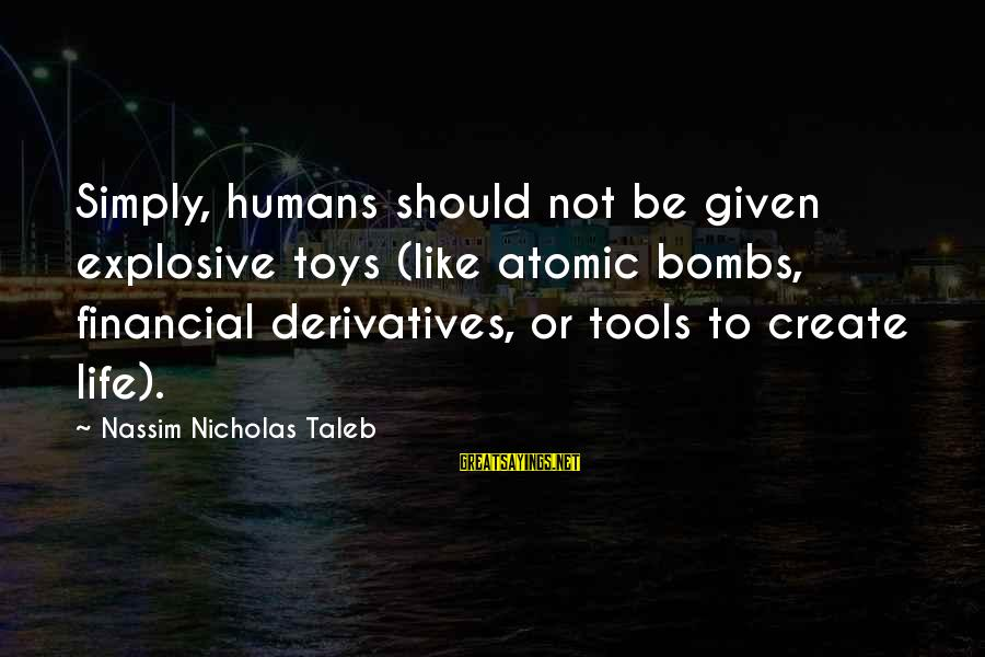 Real Friends Argue Sayings By Nassim Nicholas Taleb: Simply, humans should not be given explosive toys (like atomic bombs, financial derivatives, or tools