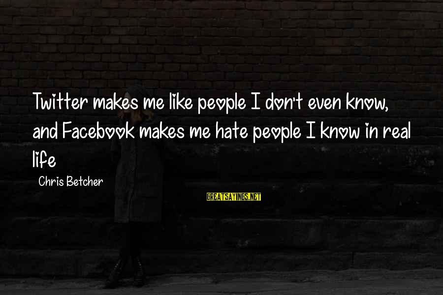 Real Twitter Sayings By Chris Betcher: Twitter makes me like people I don't even know, and Facebook makes me hate people